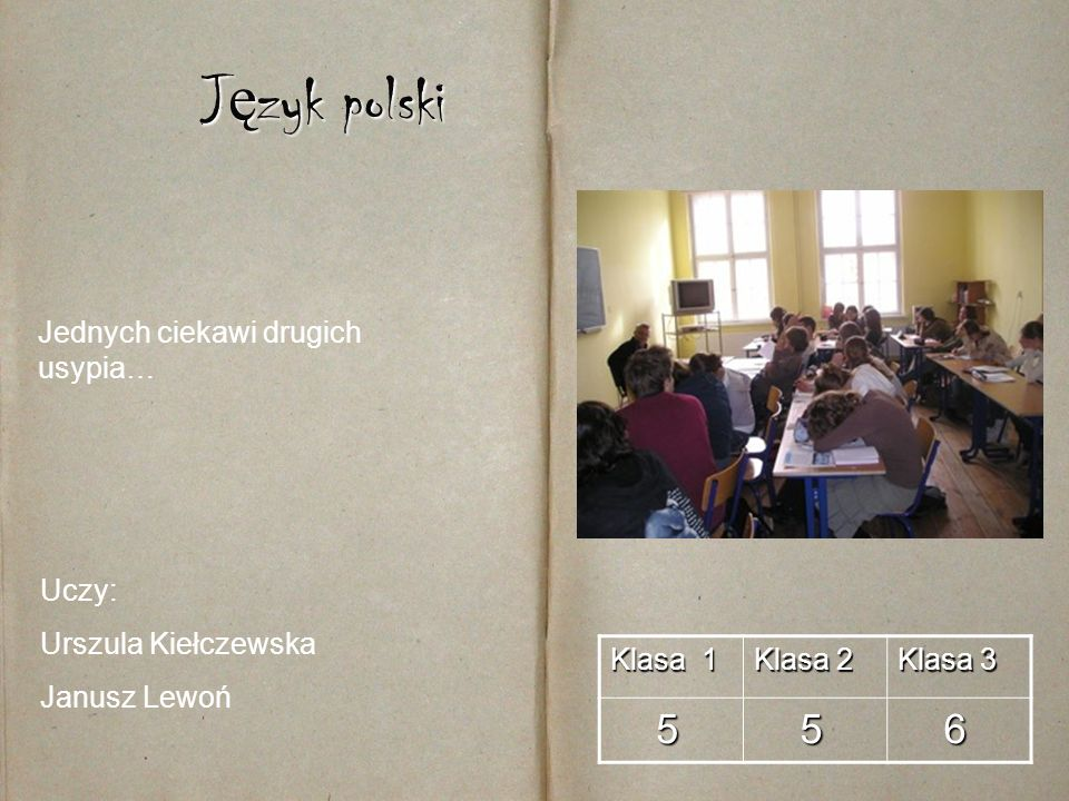 J ę zyk polski Klasa 1 Klasa 2 Klasa 3 5 5 6 Uczy: Urszula Kiełczewska Janusz Lewoń Jednych ciekawi drugich usypia…