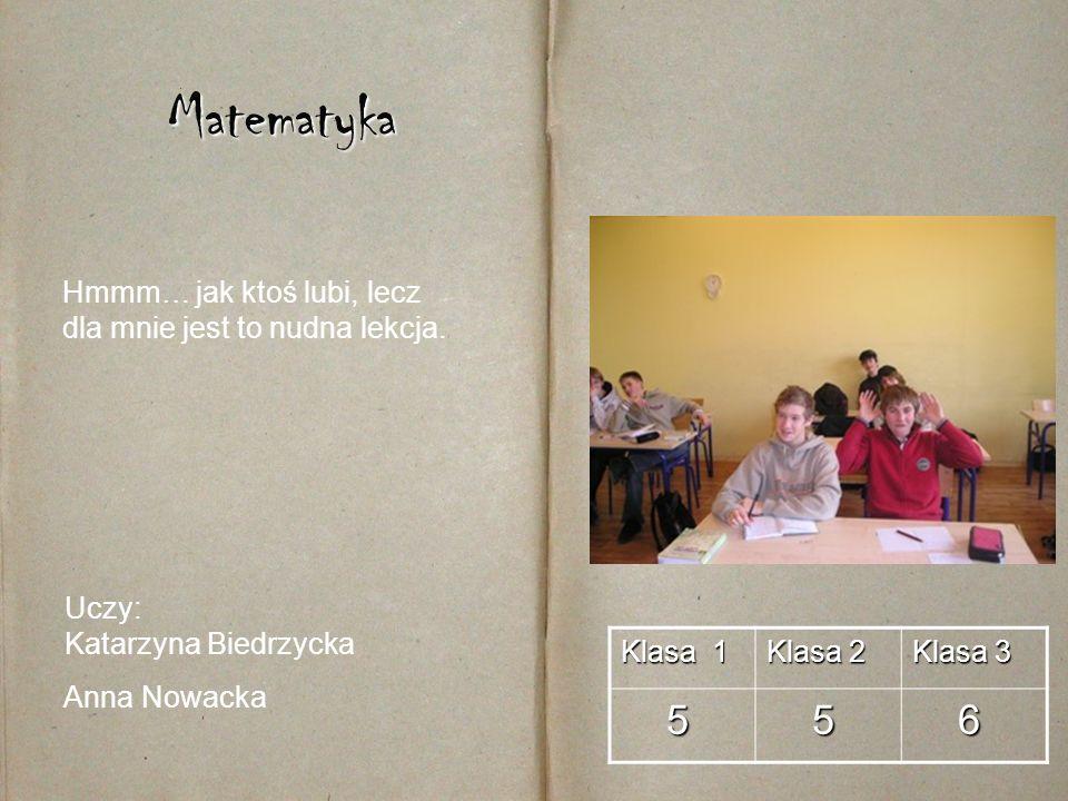 Matematyka Klasa 1 Klasa 2 Klasa 3 5 5 6 Uczy: Katarzyna Biedrzycka Anna Nowacka Hmmm… jak ktoś lubi, lecz dla mnie jest to nudna lekcja.