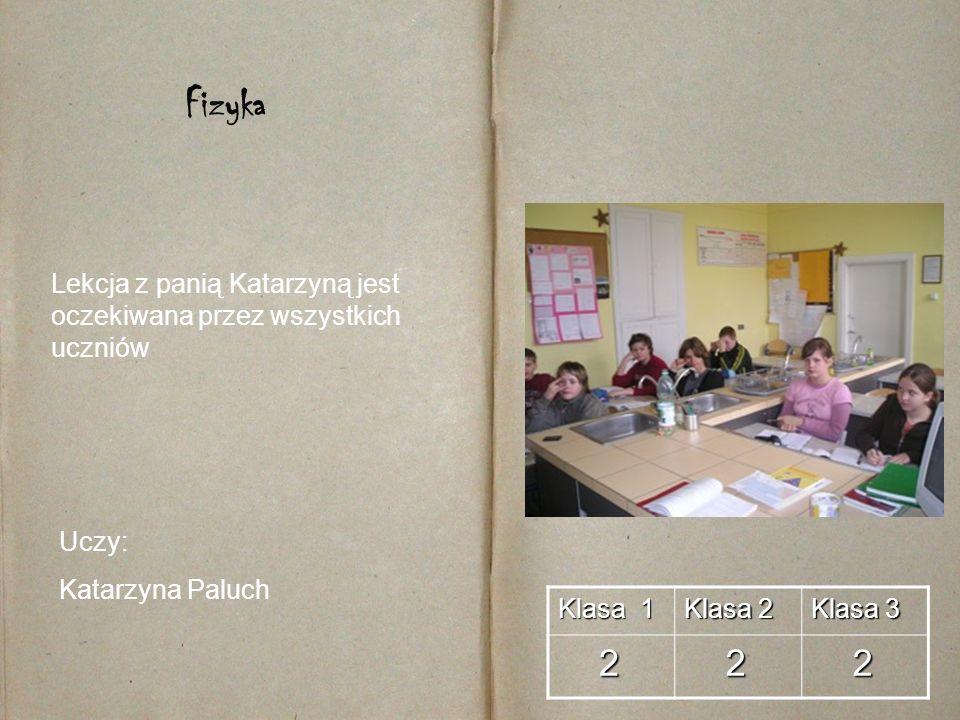 Klasa 1 Klasa 2 Klasa 3 2 2 2 Fizyka Uczy: Katarzyna Paluch Lekcja z panią Katarzyną jest oczekiwana przez wszystkich uczniów
