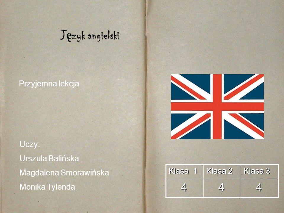Klasa 1 Klasa 2 Klasa 3 4 4 4 J ę zyk angielski Uczy: Urszula Balińska Magdalena Smorawińska Monika Tylenda Przyjemna lekcja