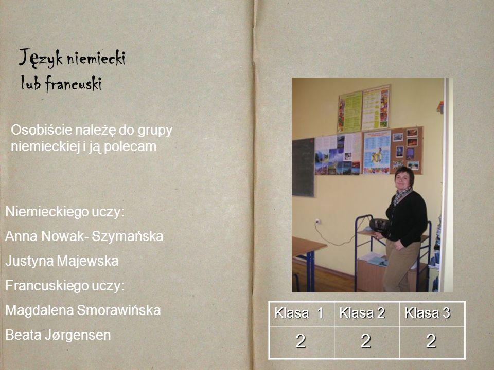 Klasa 1 Klasa 2 Klasa 3 2 2 2 J ę zyk niemiecki lub francuski Niemieckiego uczy: Anna Nowak- Szymańska Justyna Majewska Francuskiego uczy: Magdalena S