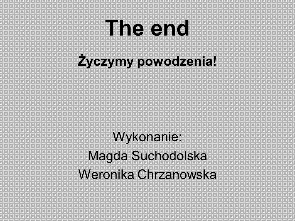 The end Życzymy powodzenia! Wykonanie: Magda Suchodolska Weronika Chrzanowska