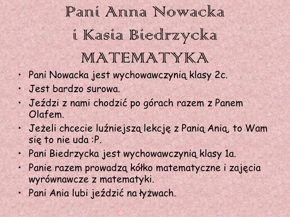 Pani Anna Nowacka i Kasia Biedrzycka MATEMATYKA Pani Nowacka jest wychowawczynią klasy 2c. Jest bardzo surowa. Jeździ z nami chodzić po górach razem z
