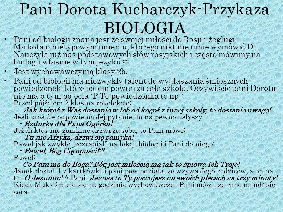 Pani Dorota Kucharczyk-Przykaza BIOLOGIA Pani od biologii znana jest ze swojej miłości do Rosji i żeglugi. Ma kota o nietypowym imieniu, którego nikt
