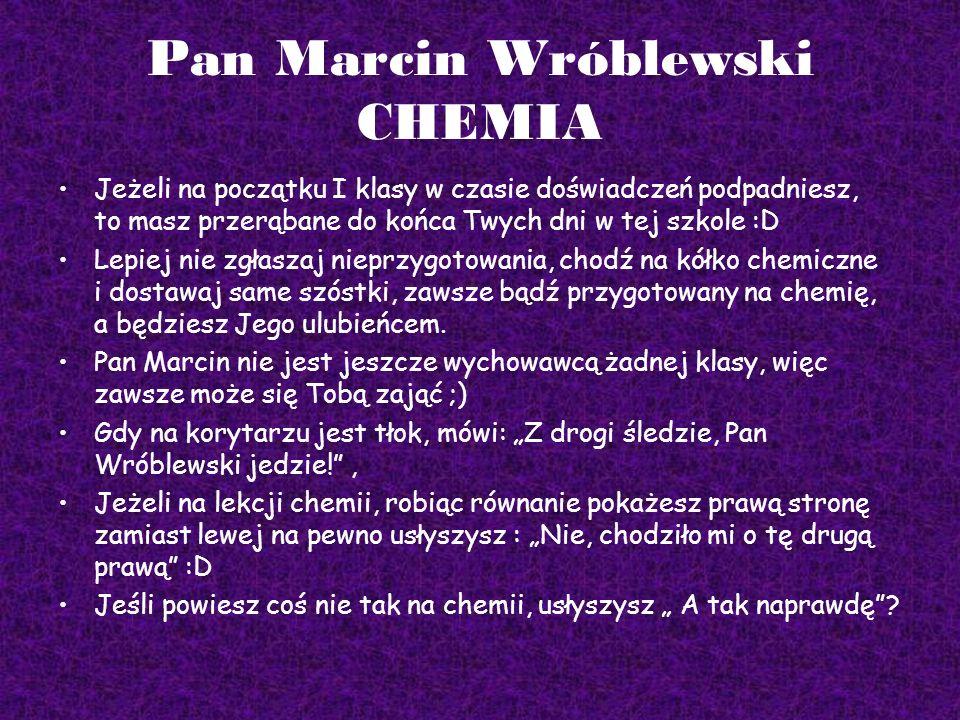 Pan Marcin Wróblewski CHEMIA Jeżeli na początku I klasy w czasie doświadczeń podpadniesz, to masz przerąbane do końca Twych dni w tej szkole :D Lepiej