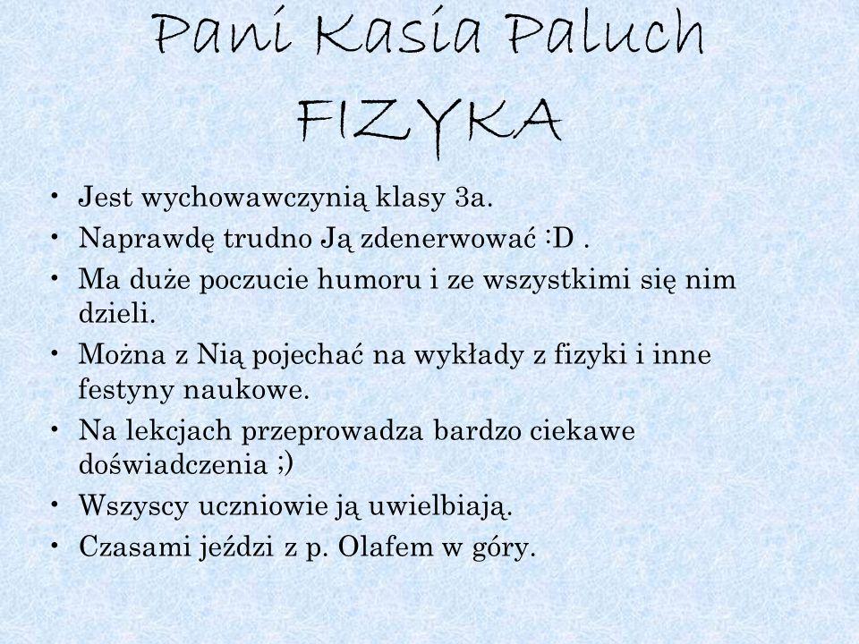 Pani Kasia Paluch FIZYKA Jest wychowawczynią klasy 3a. Naprawdę trudno Ją zdenerwować :D. Ma duże poczucie humoru i ze wszystkimi się nim dzieli. Możn