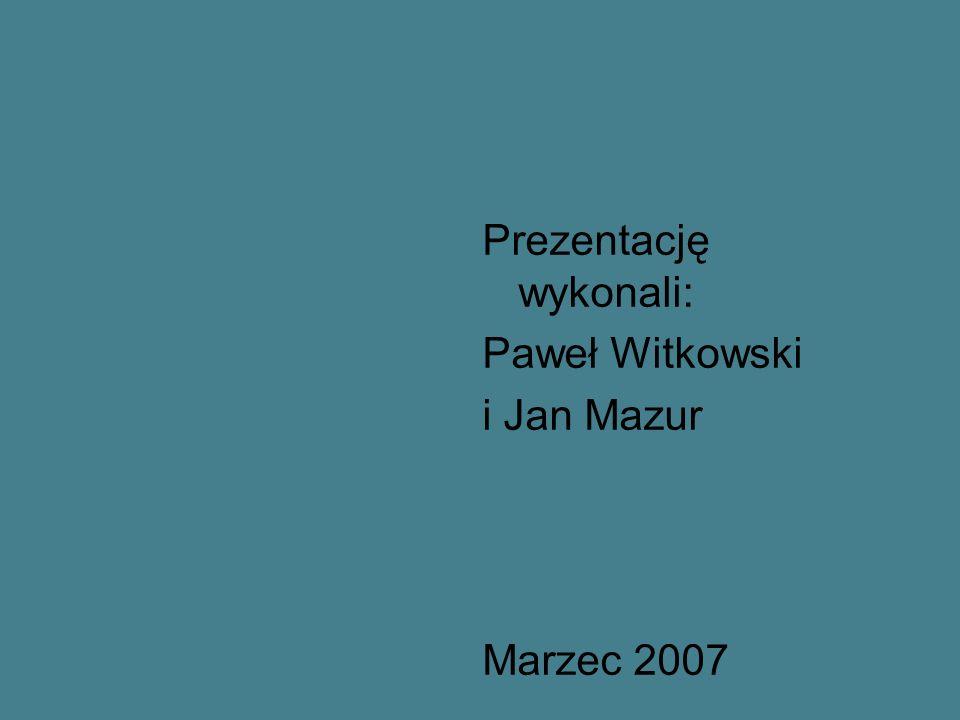 Prezentację wykonali: Paweł Witkowski i Jan Mazur Marzec 2007