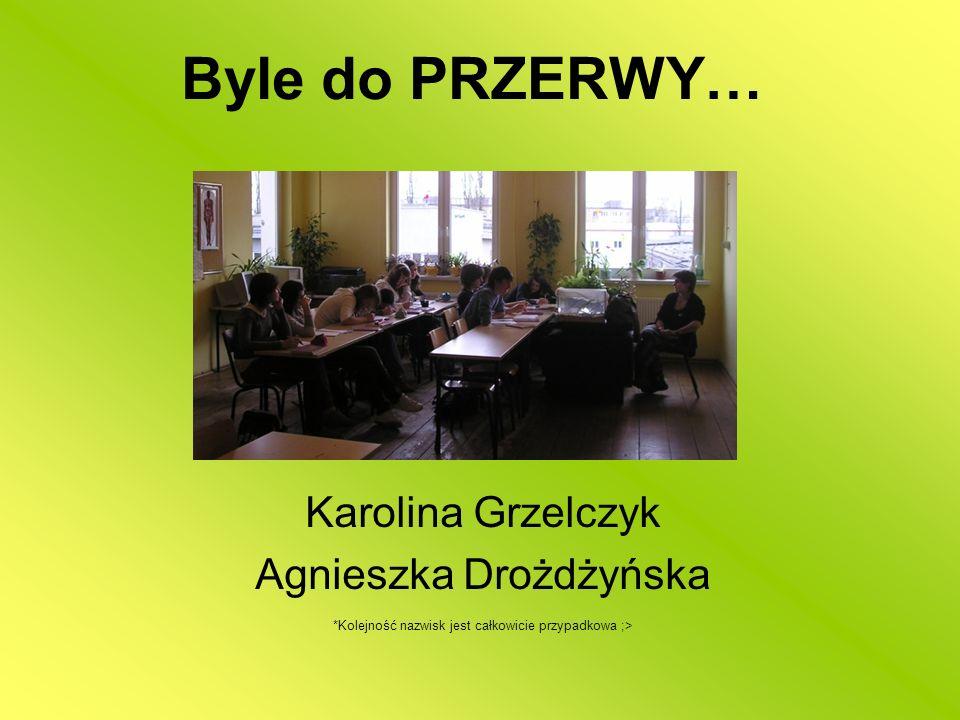 Byle do PRZERWY… Karolina Grzelczyk Agnieszka Drożdżyńska *Kolejność nazwisk jest całkowicie przypadkowa ;>