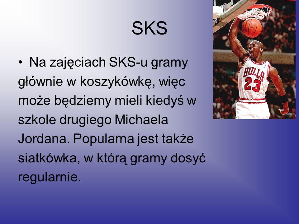 SKS Na zajęciach SKS-u gramy głównie w koszykówkę, więc może będziemy mieli kiedyś w szkole drugiego Michaela Jordana. Popularna jest także siatkówka,