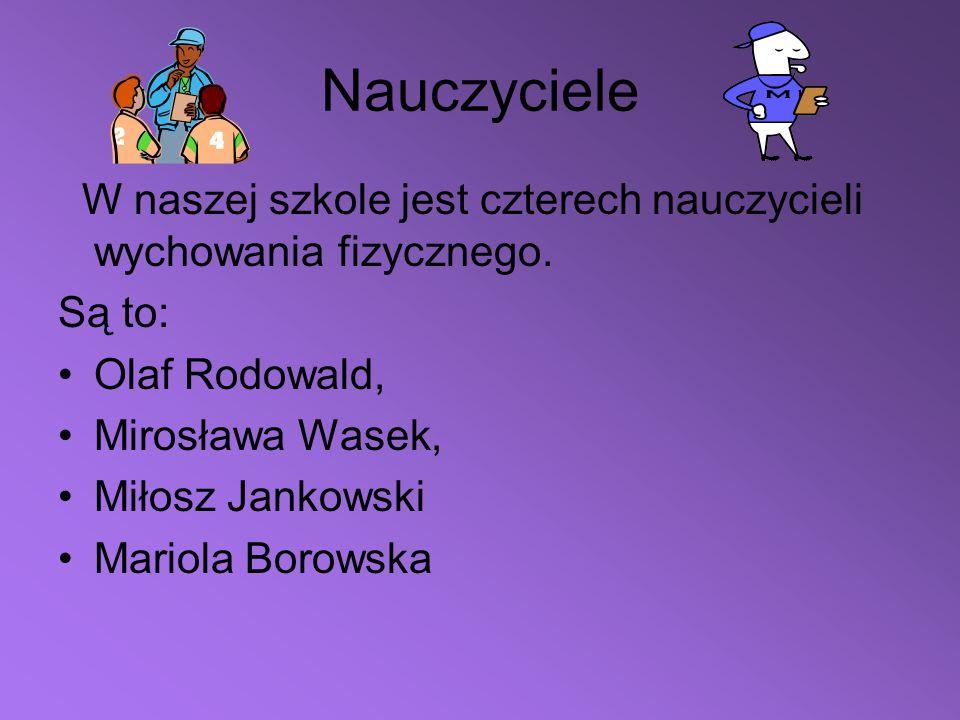 Nauczyciele W naszej szkole jest czterech nauczycieli wychowania fizycznego. Są to: Olaf Rodowald, Mirosława Wasek, Miłosz Jankowski Mariola Borowska