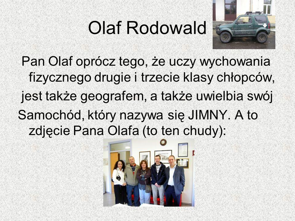 Olaf Rodowald Pan Olaf oprócz tego, że uczy wychowania fizycznego drugie i trzecie klasy chłopców, jest także geografem, a także uwielbia swój Samochó