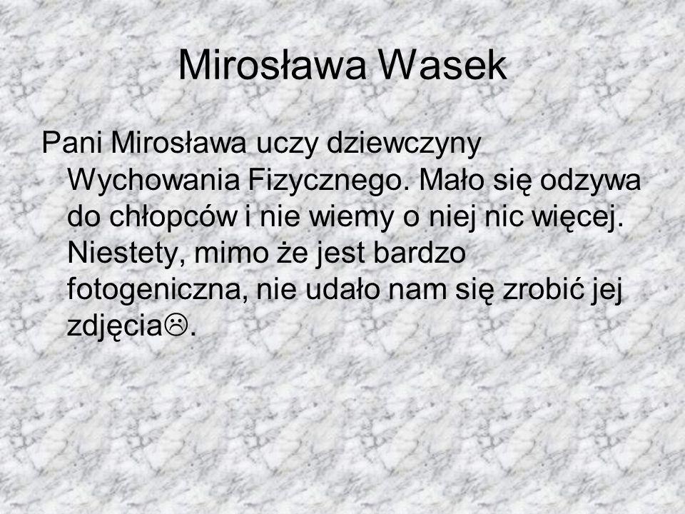 Mirosława Wasek Pani Mirosława uczy dziewczyny Wychowania Fizycznego. Mało się odzywa do chłopców i nie wiemy o niej nic więcej. Niestety, mimo że jes