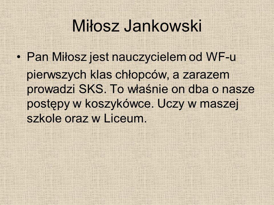 Miłosz Jankowski Pan Miłosz jest nauczycielem od WF-u pierwszych klas chłopców, a zarazem prowadzi SKS. To właśnie on dba o nasze postępy w koszykówce