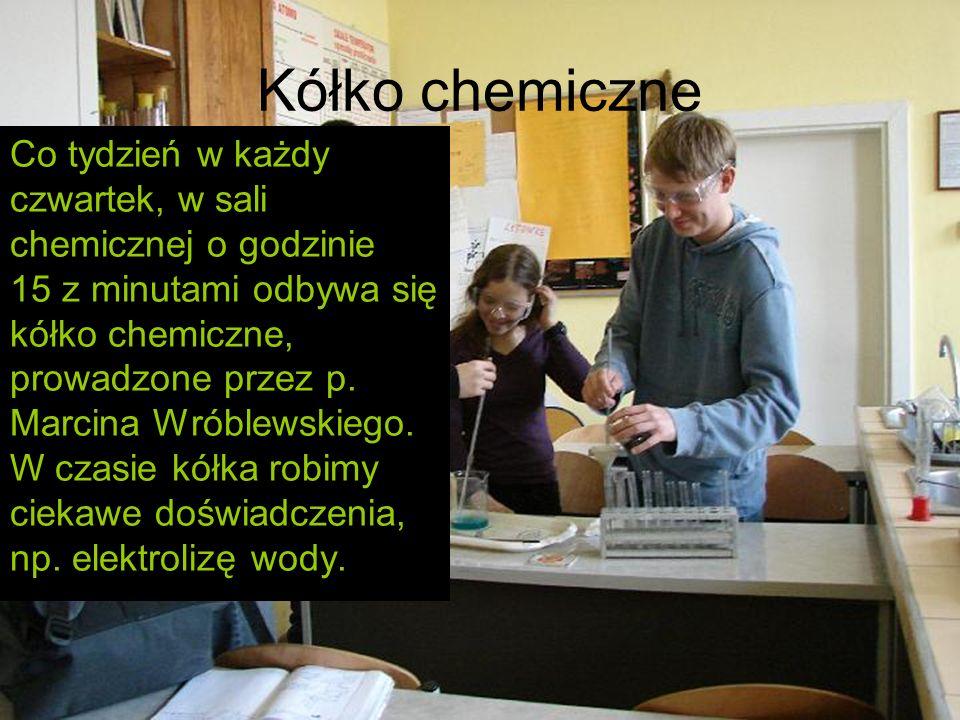 Kółko chemiczne Co tydzień w każdy czwartek, w sali chemicznej o godzinie 15 z minutami odbywa się kółko chemiczne, prowadzone przez p. Marcina Wróble