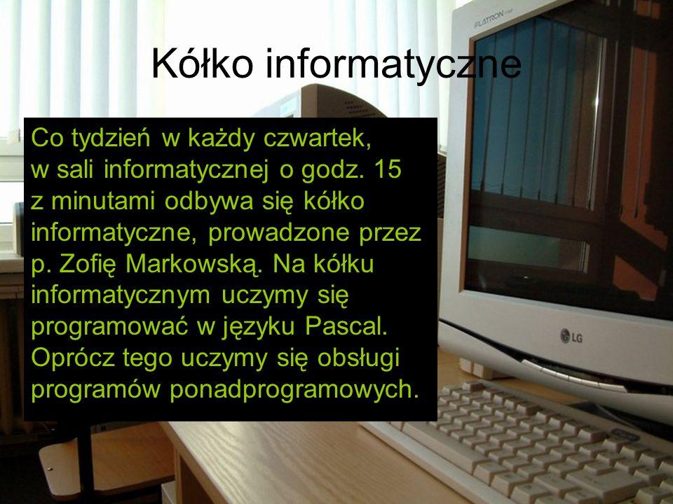 Kółko informatyczne Co tydzień w każdy czwartek, w sali informatycznej o godz. 15 z minutami odbywa się kółko informatyczne, prowadzone przez p. Zofię