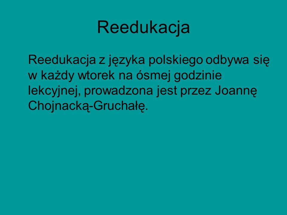 Reedukacja Reedukacja z języka polskiego odbywa się w każdy wtorek na ósmej godzinie lekcyjnej, prowadzona jest przez Joannę Chojnacką-Gruchałę.