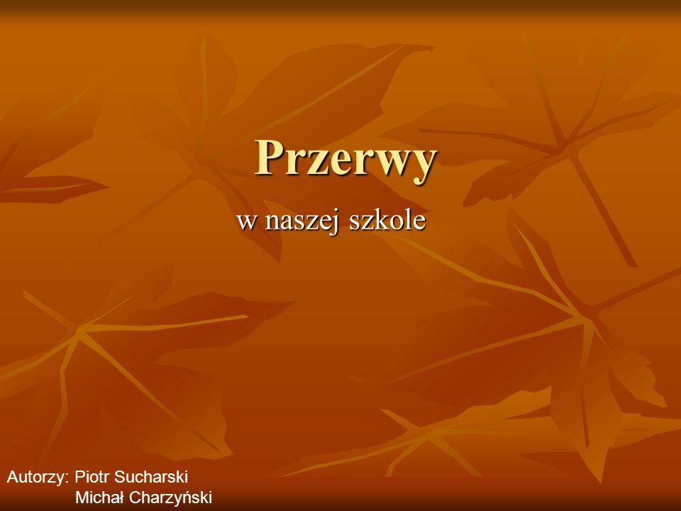 Przerwy w naszej szkole w naszej szkole Autorzy: Piotr Sucharski Michał Charzyński
