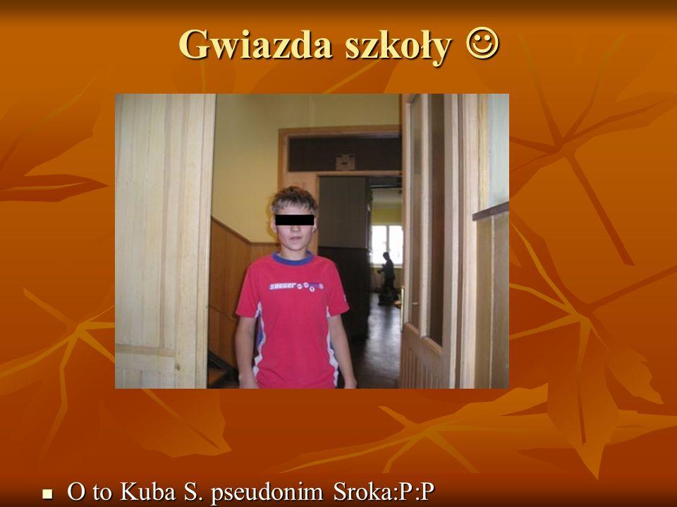 Gwiazda szkoły O to Kuba S. pseudonim Sroka:P:P O to Kuba S. pseudonim Sroka:P:P