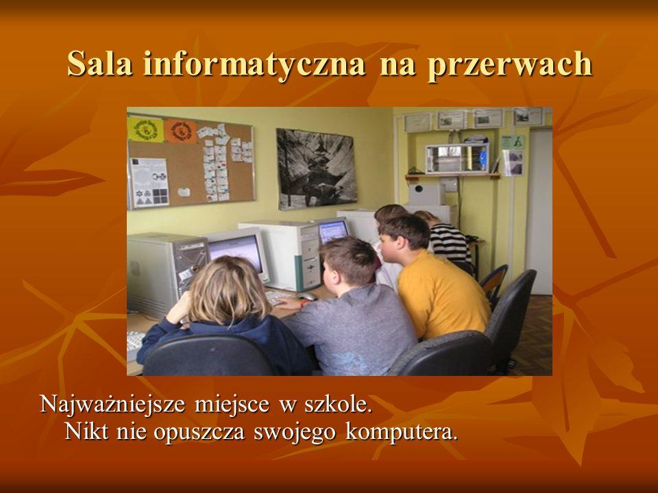 Sala informatyczna na przerwach Najważniejsze miejsce w szkole. Nikt nie opuszcza swojego komputera.