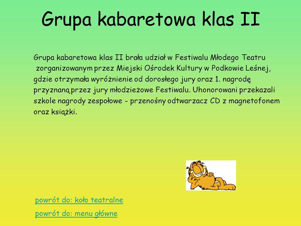 Grupa kabaretowa klas II Grupa kabaretowa klas II brała udział w Festiwalu Młodego Teatru zorganizowanym przez Miejski Ośrodek Kultury w Podkowie Leśnej, gdzie otrzymała wyróżnienie od dorosłego jury oraz 1.