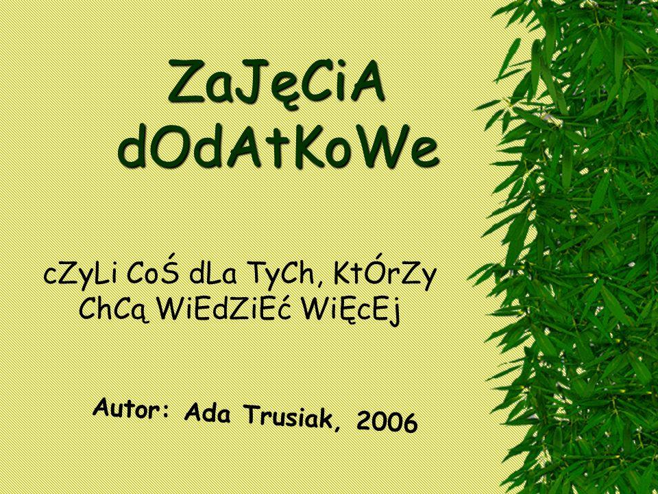 ZaJęCiA dOdAtKoWe cZyLi CoŚ dLa TyCh, KtÓrZy ChCą WiEdZiEć WiĘcEj Autor: Ada Trusiak, 2006