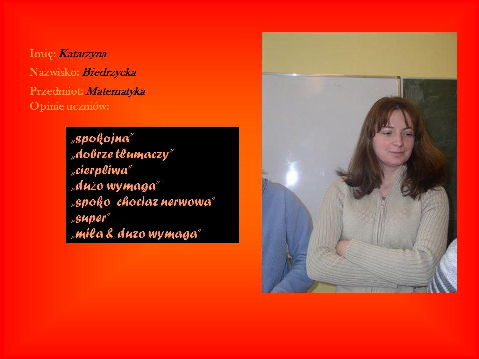 Imi ę : Katarzyna Nazwisko: Biedrzycka Przedmiot: Matematyka Opinie uczniów: spokojna dobrze tłumaczy cierpliwa du ż o wymaga spoko chociaz nerwowa su