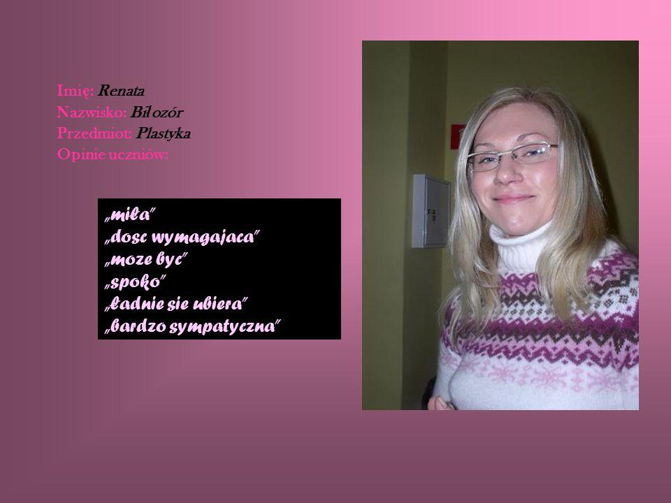 Imi ę : Renata Nazwisko: Bi ł ozór Przedmiot: Plastyka Opinie uczniów: miła dosc wymagajaca moze byc spoko ładnie sie ubiera bardzo sympatyczna