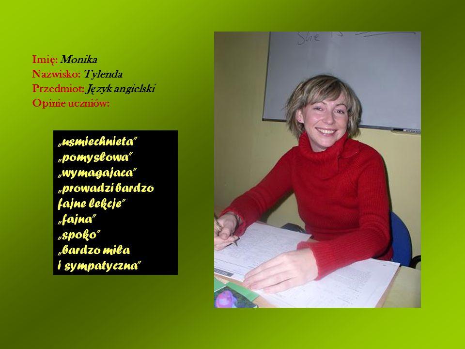 Imi ę : Monika Nazwisko: Tylenda Przedmiot: J ę zyk angielski Opinie uczniów: usmiechnieta pomysłowa wymagajaca prowadzi bardzo fajne lekcje fajna spo