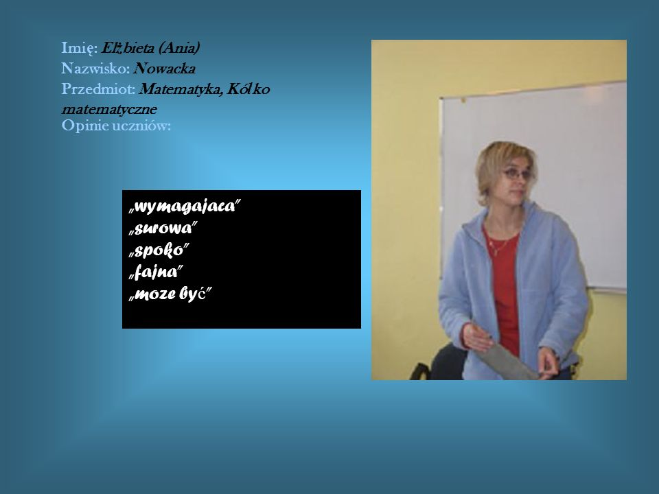 Imi ę : El ż bieta (Ania) Nazwisko: Nowacka Przedmiot: Matematyka, Kó ł ko matematyczne Opinie uczniów: wymagajaca surowa spoko fajna moze by ć
