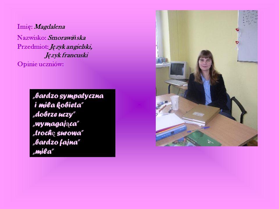 Imi ę : Magdalena Nazwisko: Smorawi ń ska Przedmiot: J ę zyk angielski, J ę zyk francuski Opinie uczniów: bardzo sympatyczna i miła kobieta dobrze ucz
