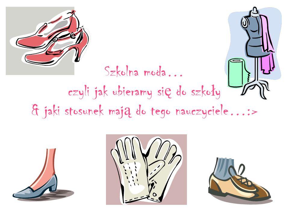 Szkolna moda… czyli jak ubieramy si ę do szko ł y & jaki stosunek maj ą do tego nauczyciele…:>