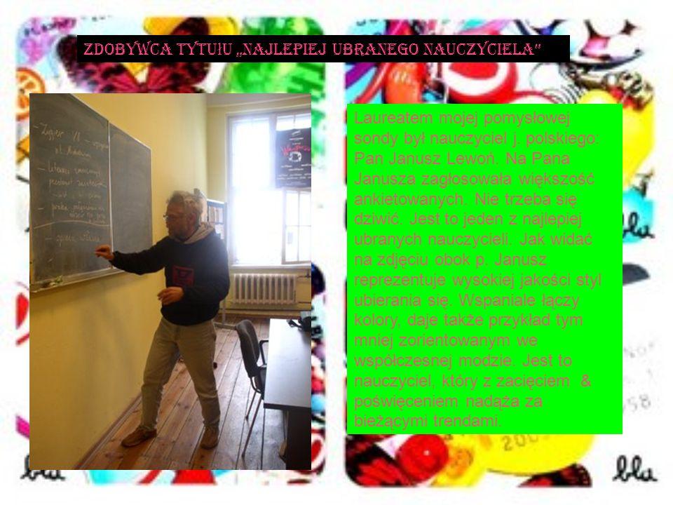 Laureatem mojej pomysłowej sondy był nauczyciel j. polskiego: Pan Janusz Lewoń. Na Pana Janusza zagłosowała większość ankietowanych. Nie trzeba się dz