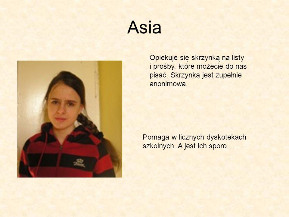 Asia Opiekuje się skrzynką na listy i prośby, które możecie do nas pisać. Skrzynka jest zupełnie anonimowa. Pomaga w licznych dyskotekach szkolnych. A