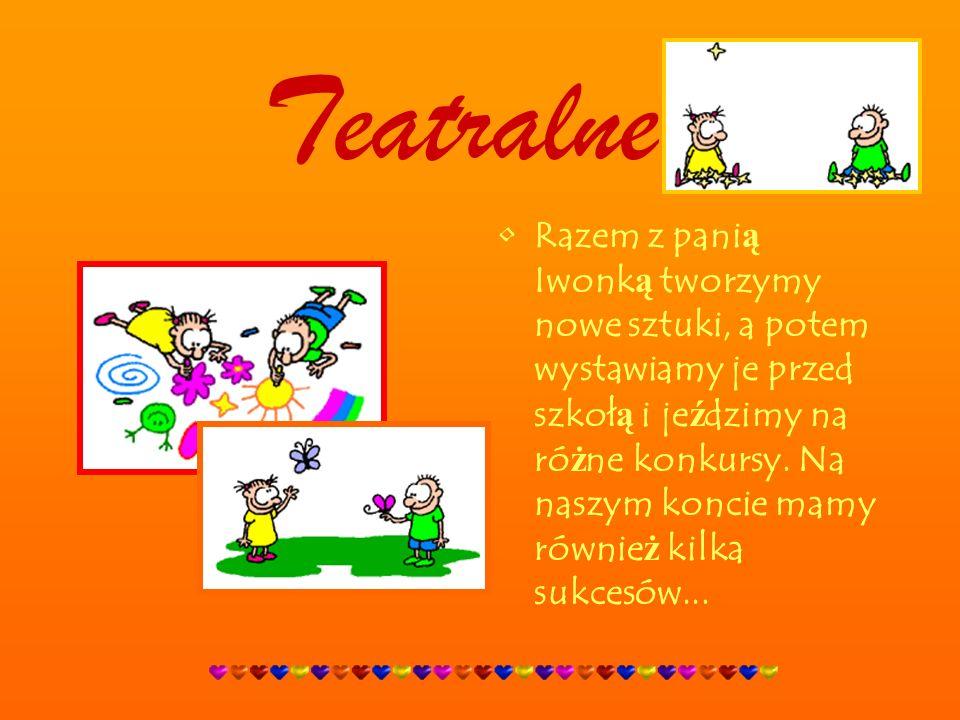 Teatralne Razem z pani ą Iwonk ą tworzymy nowe sztuki, a potem wystawiamy je przed szkoł ą i je ź dzimy na ró ż ne konkursy.