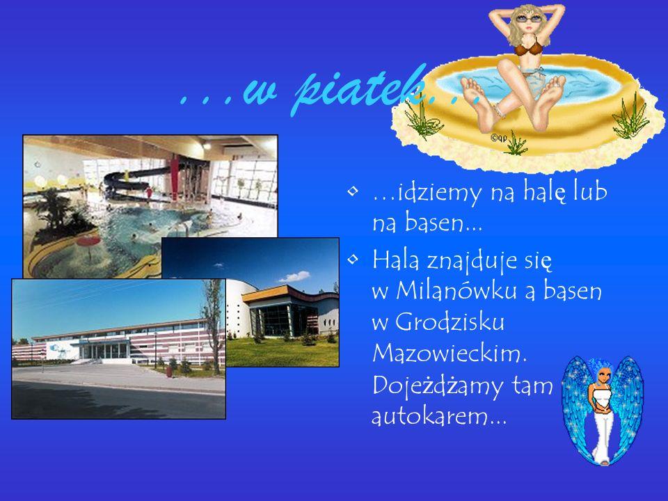 ...w piatek... …idziemy na hal ę lub na basen... Hala znajduje si ę w Milanówku a basen w Grodzisku Mazowieckim. Doje ż d ż amy tam autokarem...