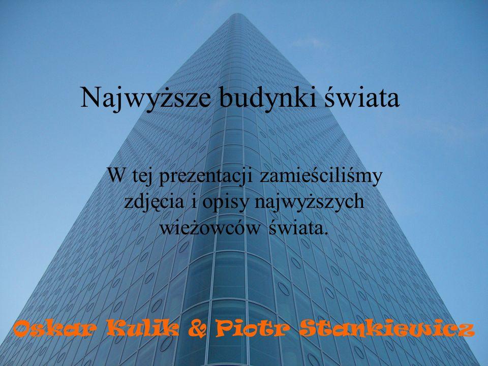 Najwyższe budynki świata W tej prezentacji zamieściliśmy zdjęcia i opisy najwyższych wieżowców świata. Oskar Kulik & Piotr Stankiewicz