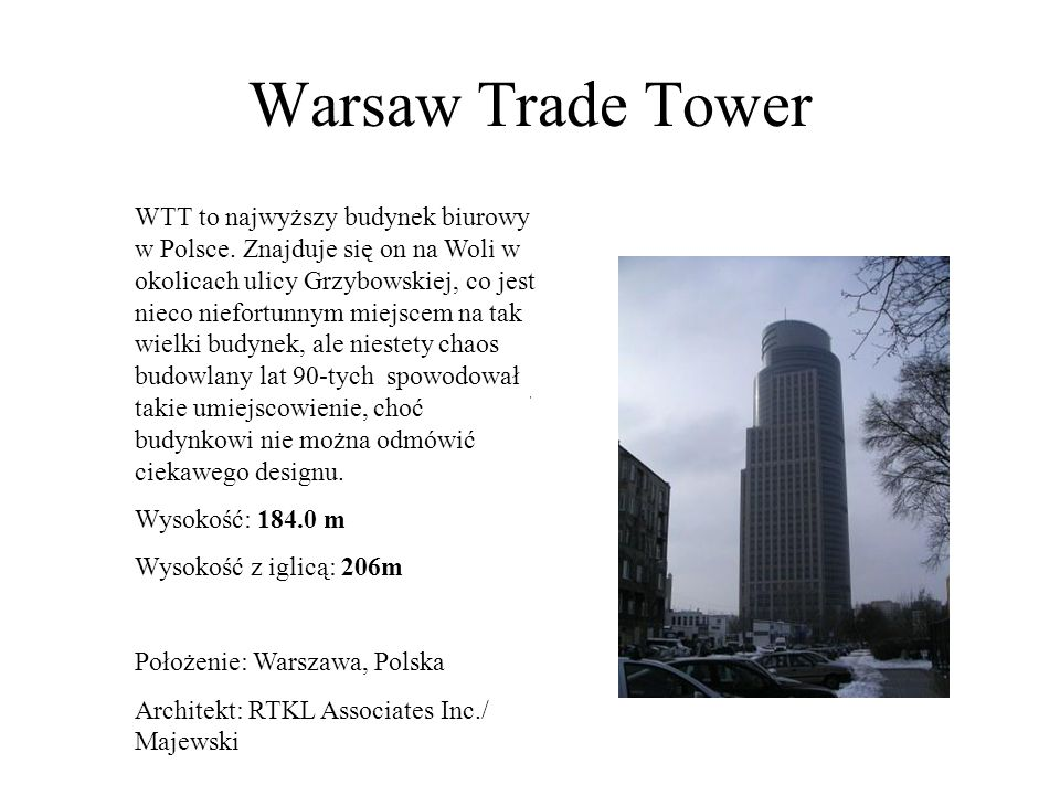 Warsaw Trade Tower WTT to najwyższy budynek biurowy w Polsce. Znajduje się on na Woli w okolicach ulicy Grzybowskiej, co jest nieco niefortunnym miejs