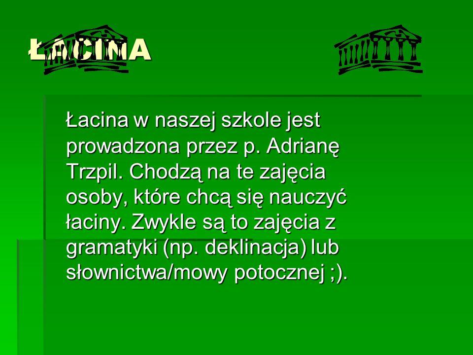 ŁACINA Łacina w naszej szkole jest prowadzona przez p. Adrianę Trzpil. Chodzą na te zajęcia osoby, które chcą się nauczyć łaciny. Zwykle są to zajęcia
