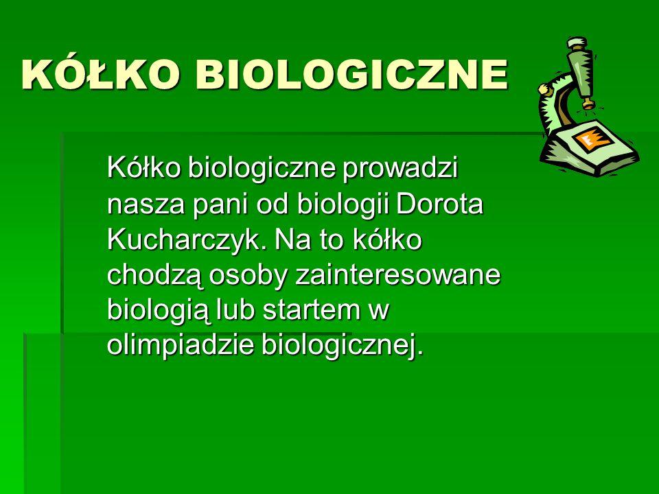 KÓŁKO BIOLOGICZNE Kółko biologiczne prowadzi nasza pani od biologii Dorota Kucharczyk. Na to kółko chodzą osoby zainteresowane biologią lub startem w