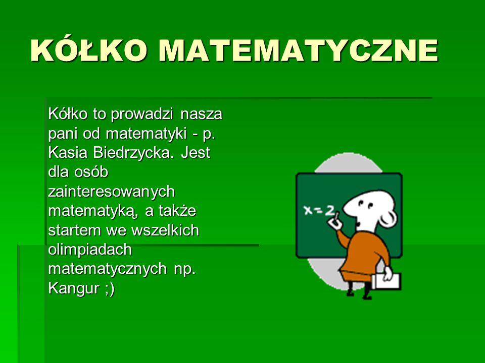 KÓŁKO MATEMATYCZNE Kółko to prowadzi nasza pani od matematyki - p. Kasia Biedrzycka. Jest dla osób zainteresowanych matematyką, a także startem we wsz