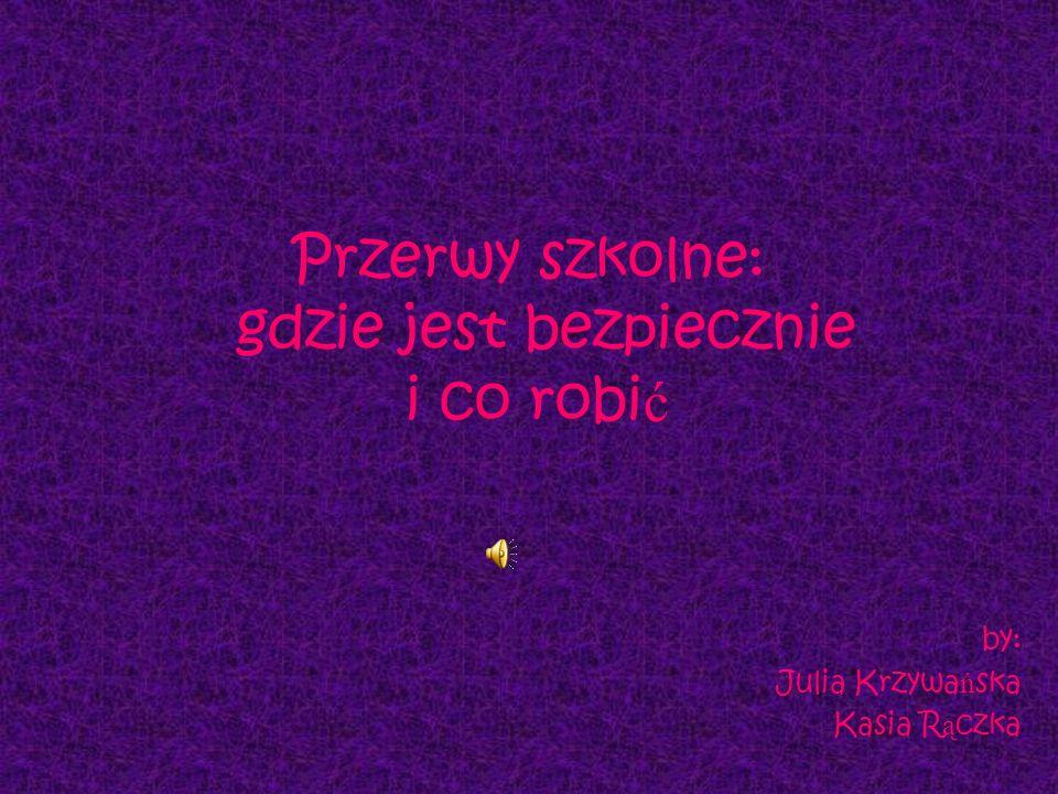 Przerwy szkolne: gdzie jest bezpiecznie i co robi ć by: Julia Krzywa ń ska Kasia R ą czka
