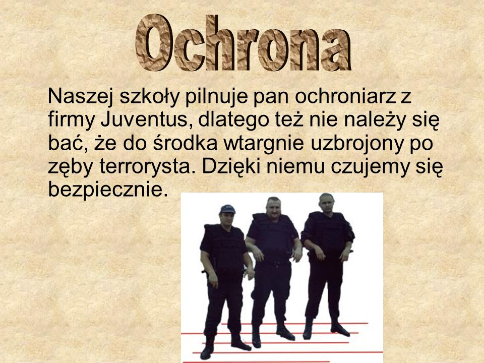Naszej szkoły pilnuje pan ochroniarz z firmy Juventus, dlatego też nie należy się bać, że do środka wtargnie uzbrojony po zęby terrorysta. Dzięki niem