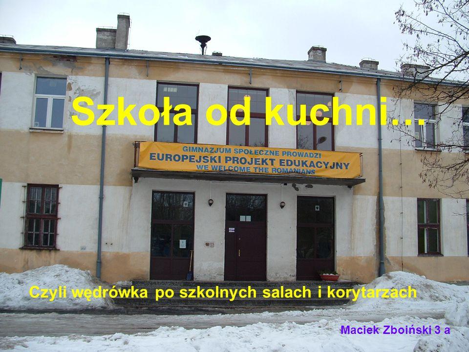 Szkoła od kuchni… Czyli wędrówka po szkolnych salach i korytarzach Maciek Zboiński 3 a
