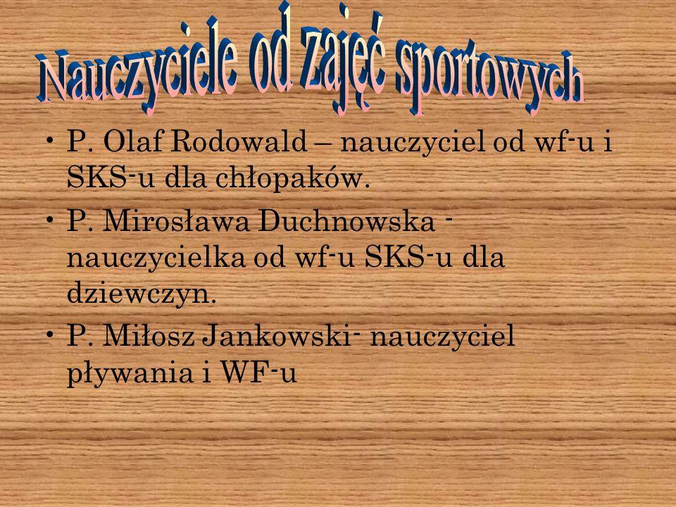 P. Olaf Rodowald – nauczyciel od wf-u i SKS-u dla chłopaków. P. Mirosława Duchnowska - nauczycielka od wf-u SKS-u dla dziewczyn. P. Miłosz Jankowski-