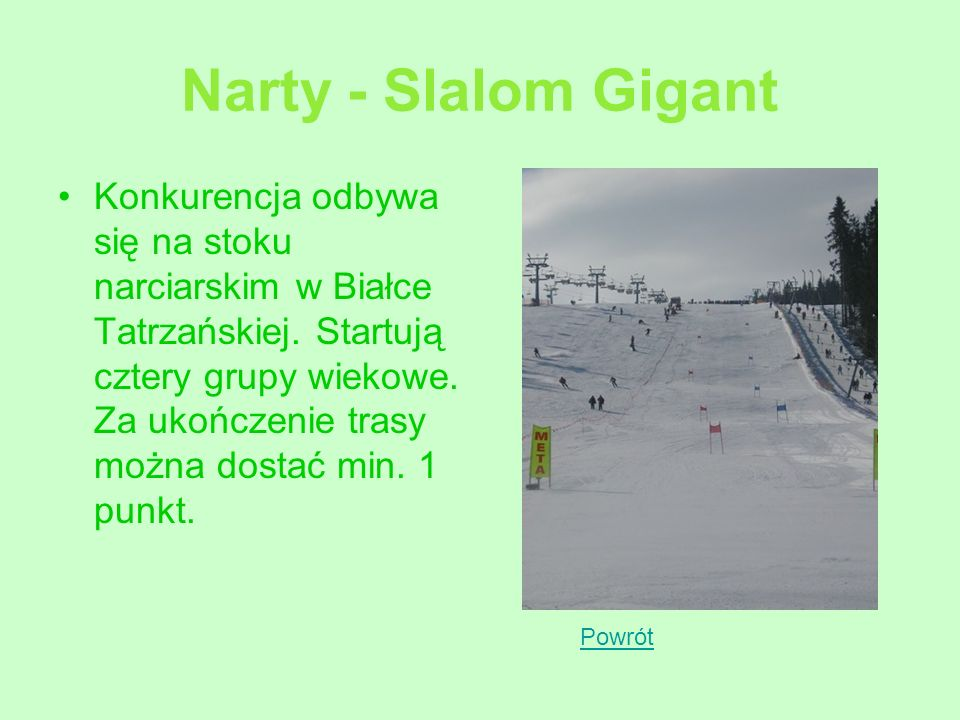 Narty - Slalom Gigant Konkurencja odbywa się na stoku narciarskim w Białce Tatrzańskiej. Startują cztery grupy wiekowe. Za ukończenie trasy można dost