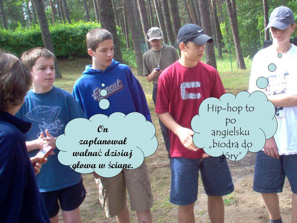 Hip-hop to po angielsku biodra do góry On zaplanował walna ć dzisiaj głowa w ś ciane.