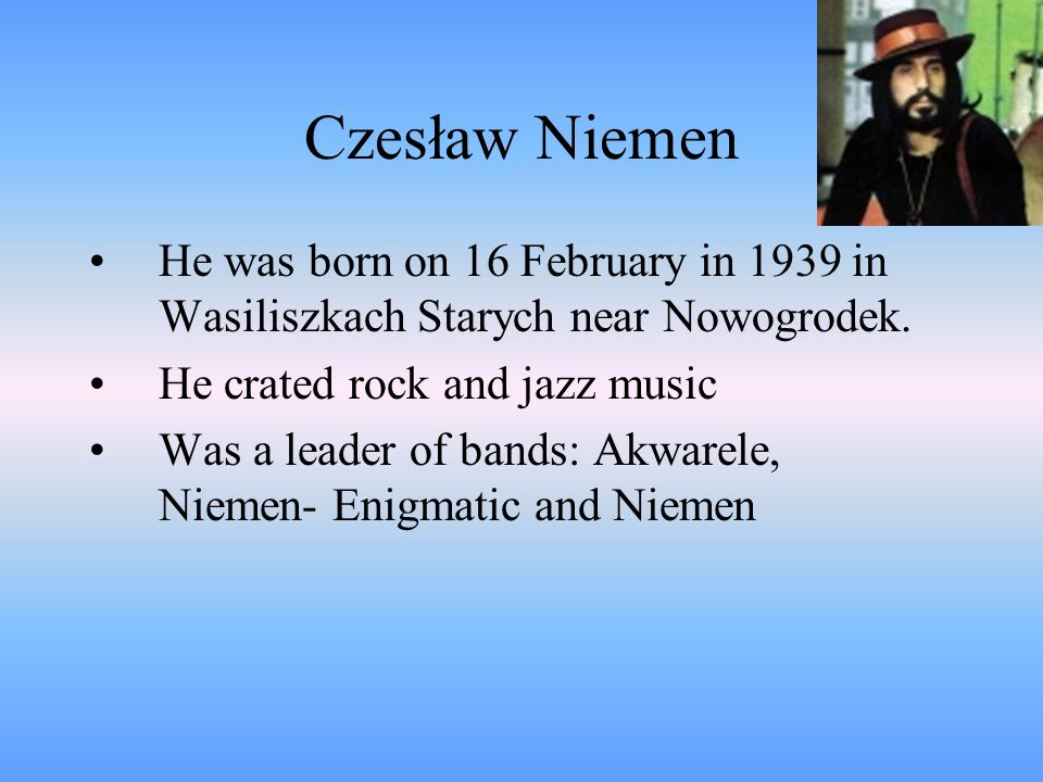 Czesław Niemen He was born on 16 February in 1939 in Wasiliszkach Starych near Nowogrodek. He crated rock and jazz music Was a leader of bands: Akware