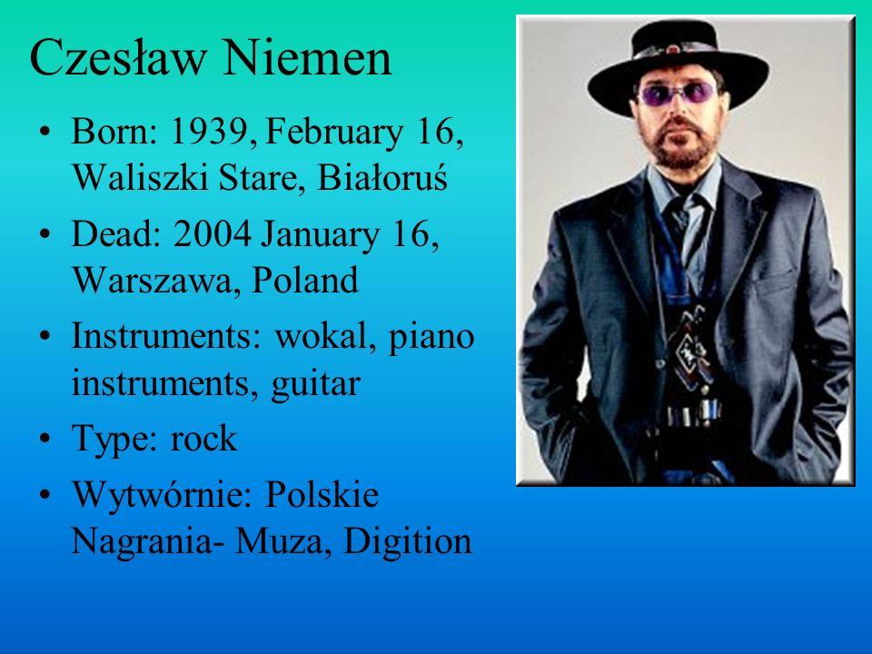 Czesław Niemen Born: 1939, February 16, Waliszki Stare, Białoruś Dead: 2004 January 16, Warszawa, Poland Instruments: wokal, piano instruments, guitar