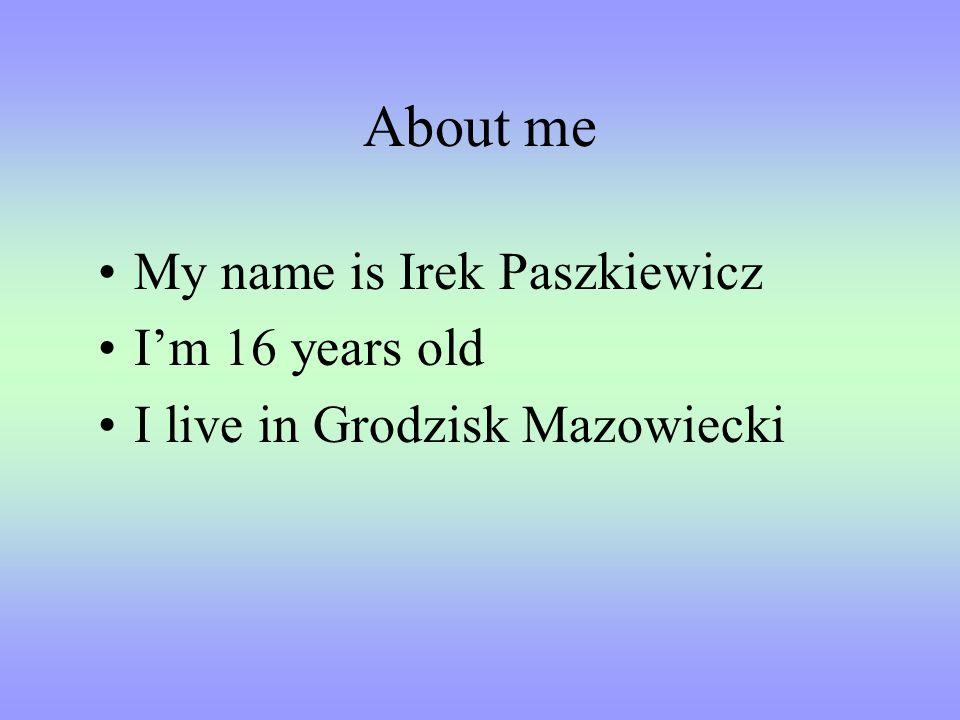 About me My name is Irek Paszkiewicz Im 16 years old I live in Grodzisk Mazowiecki