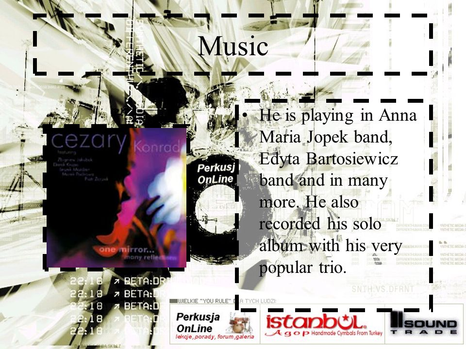 Music He is playing in Anna Maria Jopek band, Edyta Bartosiewicz band and in many more.